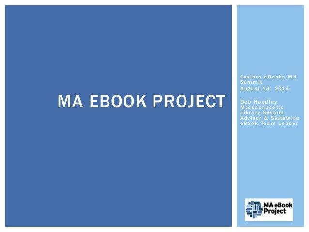 Explore eBooks MN  Summi t  August 13, 2014  Deb Hoadley,  Massachuset t s  Librar y Sy stem  Adv isor & Statewide  eBook ...