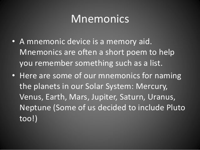 Mnemonics  • A mnemonic device is a memory aid.  Mnemonics are often a short poem to help  you remember something such as ...