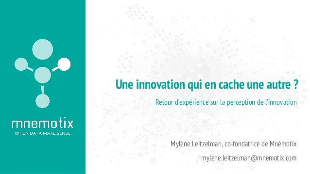 Retour d'expérience sur la perception de l'innovation Mylène Leitzelman, co-fondatrice de Mnémotix mylene.leitzelman@mnemo...