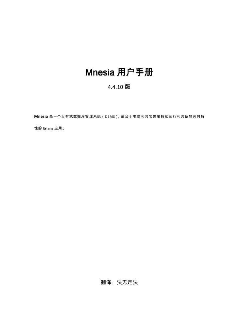 Mnesia用户手册<br />4.4.10版<br />Mnesia是一个分布式数据库管理系统(DBMS),适合于电信和其它需要持续运行和具备软实时特性的Erlang应用。<br />翻译:法无定法<br />2009-11-05<br />...