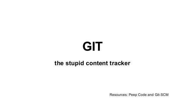 GIT the stupid content tracker Resources: Peep Code and Git-SCM