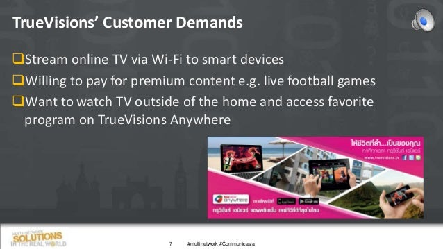 TrueVisions' Customer Demands 7 Stream online TV via Wi-Fi to smart devices Willing to pay for premium content e.g. live...