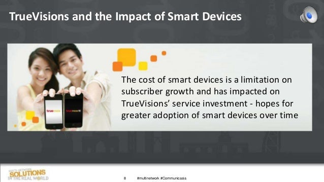 TrueVisions and the Impact of Smart Devices 8 The cost of smart devices is a limitation on subscriber growth and has impac...