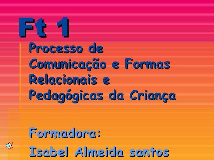 Ft 1 Processo de Comunicação e Formas Relacionais e Pedagógicas da Criança  Formadora:  Isabel Almeida santos