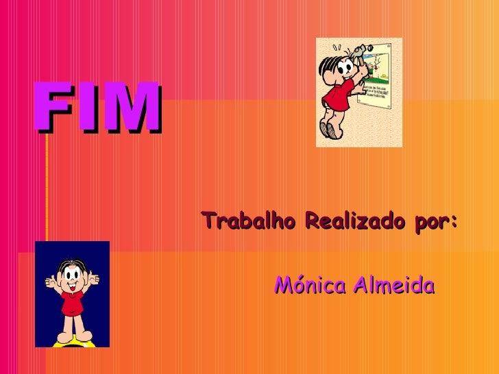 FIM <ul><li>Trabalho Realizado por:  </li></ul><ul><li>Mónica Almeida </li></ul>