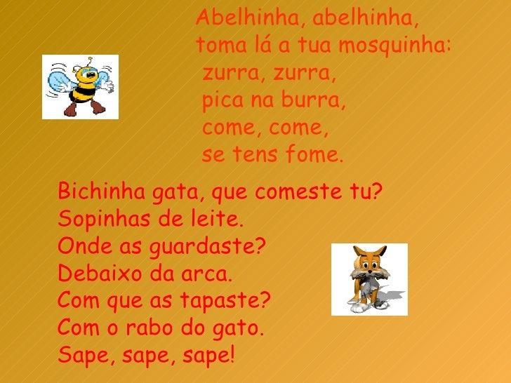 Abelhinha, abelhinha,  toma lá a tua mosquinha:  zurra, zurra,  pica na burra,  come, come,  se tens fome.  Bichinha gata,...