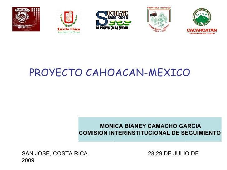 PROYECTO CAHOACAN-MEXICO MONICA BIANEY CAMACHO GARCIA COMISION INTERINSTITUCIONAL DE SEGUIMIENTO SAN JOSE, COSTA RICA  28,...