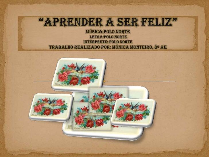 """Aprender A Ser Feliz""Música:Polo norte letra:Polo norte Intérprete: polo norteTrabalho realizado por: Mónica Monteiro, 8º..."