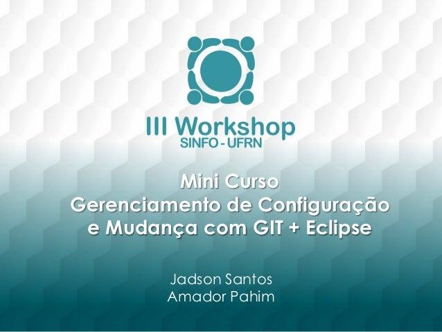 Mini Curso  Gerenciamento de Configuração  e Mudança com GIT + Eclipse  Jadson Santos  Amador Pahim