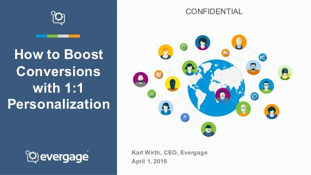 Karl Wirth, CEO, Evergage April 1, 2016 How to Boost Conversions with 1:1 Personalization CONFIDENTIAL