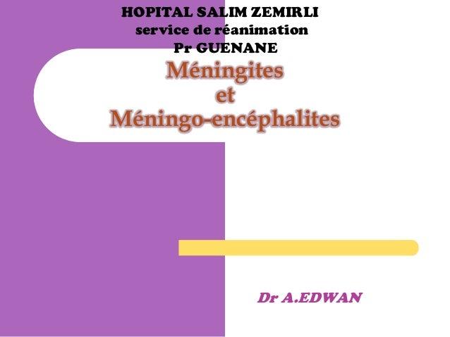 HOPITAL SALIM ZEMIRLI service de réanimation Pr GUENANE  Méningites et Méningo-encéphalites  Dr A.EDWAN