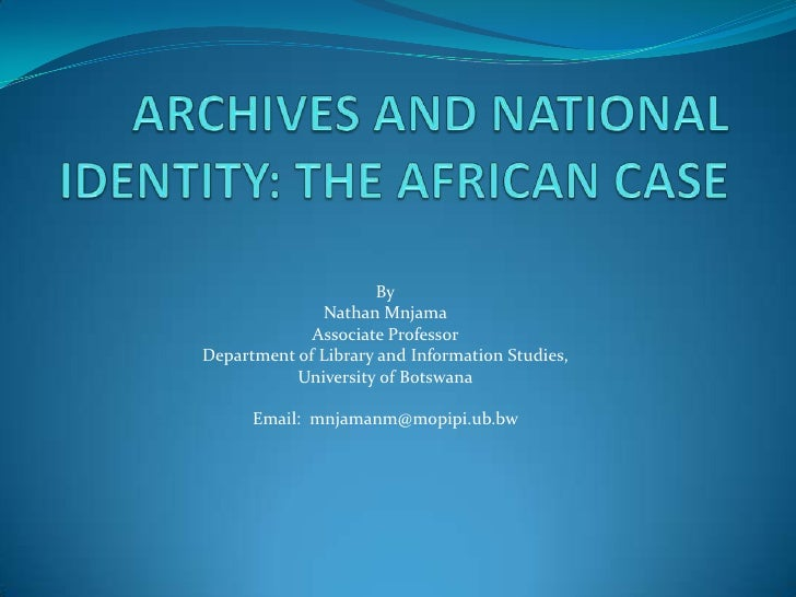 ARCHIVES AND NATIONAL IDENTITY: THE AFRICAN CASE<br />By<br />Nathan Mnjama<br />Associate Professor<br />Department of Li...