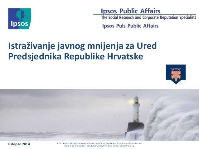 Istraživanje javnog mnijenja za Ured  Predsjednika Republike Hrvatske  Listopad 2014. © 2014 Ipsos. All rights reserved. C...