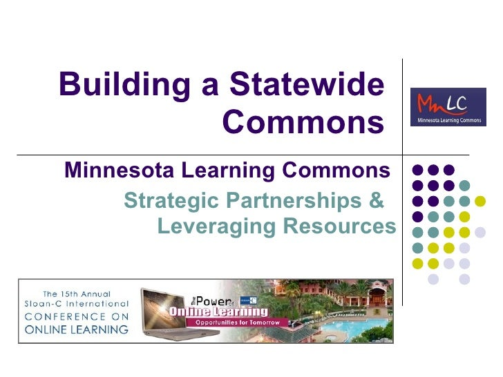 Building a Statewide Commons Minnesota Learning Commons   Strategic Partnerships &  Leveraging Resources
