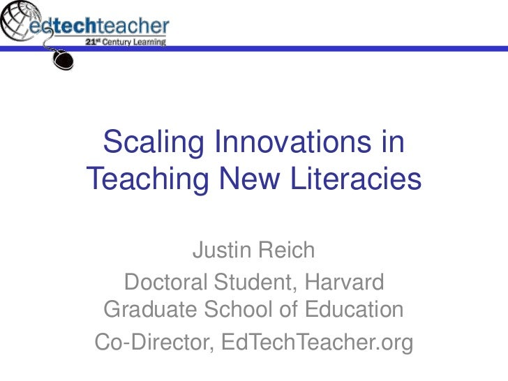 Scaling Innovations in Teaching New Literacies<br />Justin Reich<br />Doctoral Student, Harvard Graduate School of Educati...