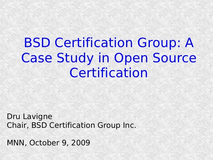 BSD Certification Group: A    Case Study in Open Source           Certification   Dru Lavigne Chair, BSD Certification Gro...