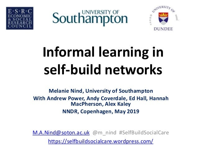 Informal learning in self-build networks Melanie Nind, University of Southampton With Andrew Power, Andy Coverdale, Ed Hal...