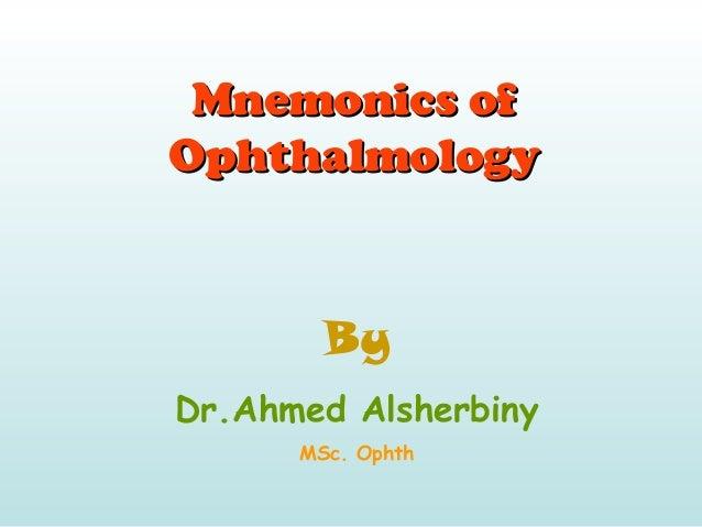Mnemonics ofMnemonics of OphthalmologyOphthalmology By Dr.Ahmed Alsherbiny MSc. Ophth