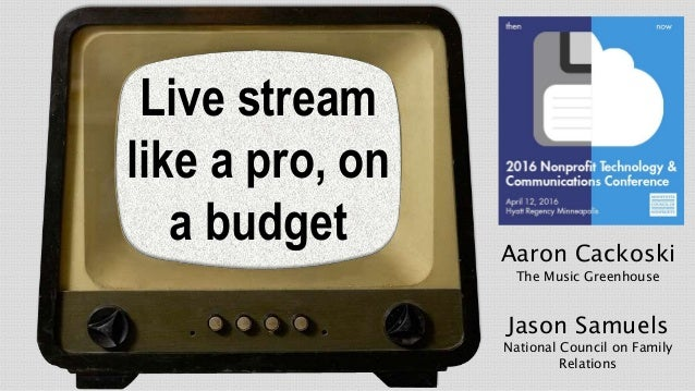 Live stream like a pro, on a budget Aaron Cackoski The Music Greenhouse Jason Samuels National Council on Family Relations