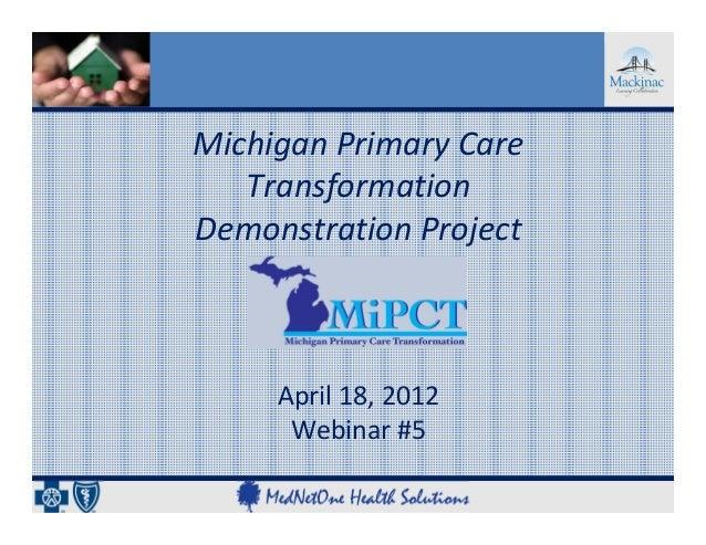 MichiganPrimaryCare   TransformationDemonstrationProject     April18,2012      Webinar#5