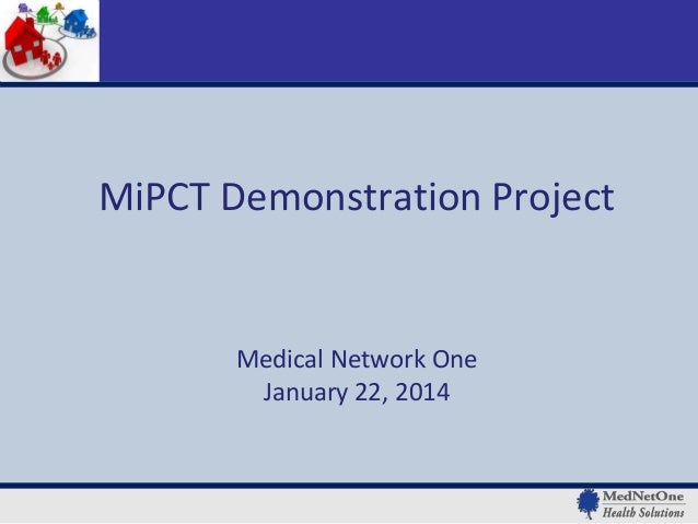 MiPCT Demonstration Project  Medical Network One January 22, 2014