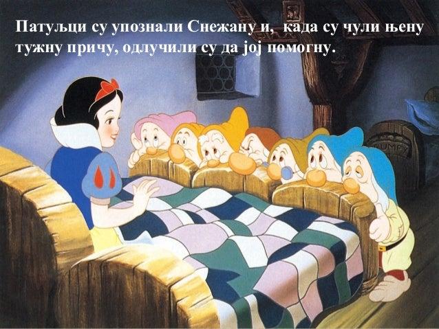 Патуљци су упознали Снежану и, када су чули њенутужну причу, одлучили су да јој помогну.
