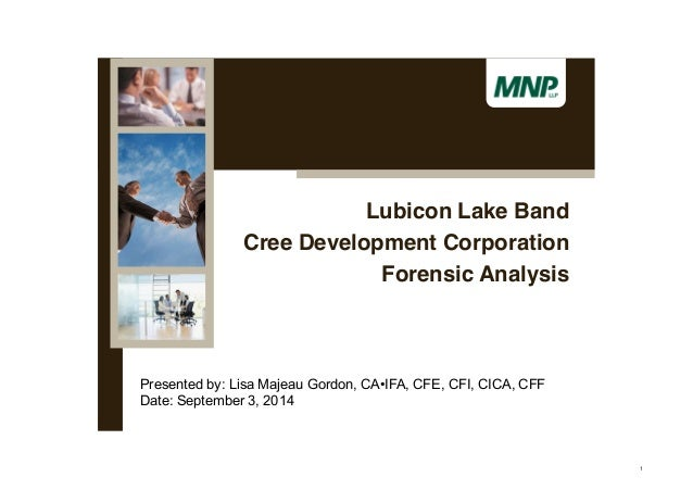 Lubicon Lake Band  Cree Development Corporation  Forensic Analysis  Presented by: Lisa Majeau Gordon, CA•IFA, CFE, CFI, CI...