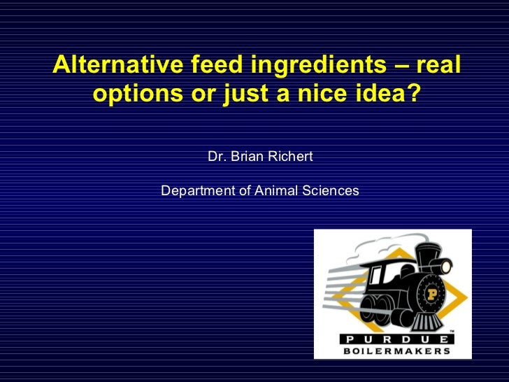 Alternative feed ingredients – real options or just a nice idea? Dr. Brian Richert Department of Animal Sciences