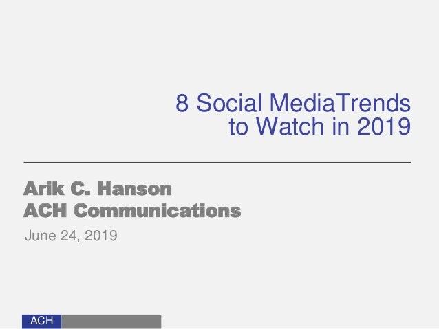 ACH 8 Social MediaTrends to Watch in 2019 Arik C. Hanson ACH Communications June 24, 2019