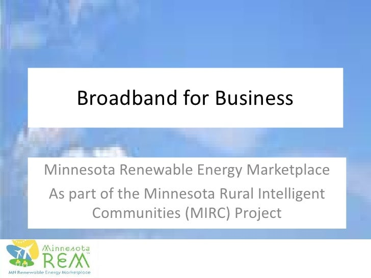 Broadband for Business<br />Minnesota Renewable Energy Marketplace<br />As part of the Minnesota Rural Intelligent Communi...
