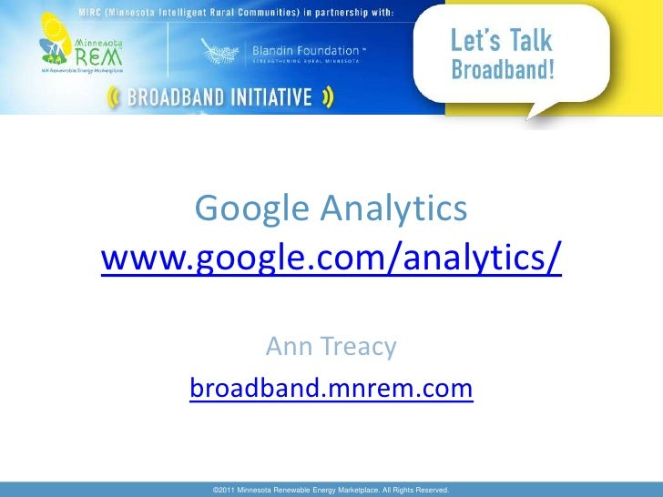 Google Analyticswww.google.com/analytics/         Ann Treacy    broadband.mnrem.com      ©2011 Minnesota Renewable Energy ...