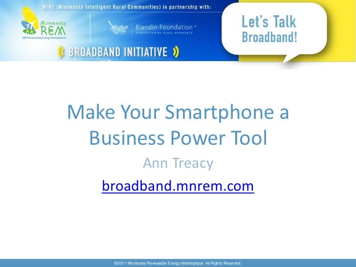 Make Your Smartphone a Business Power Tool        Ann Treacy   broadband.mnrem.com    ©2011 Minnesota Renewable Energy Mar...