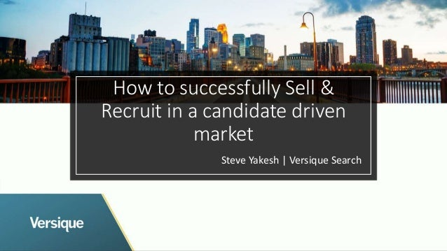 How to successfully Sell & Recruit in a candidate driven market Steve Yakesh | Versique Search