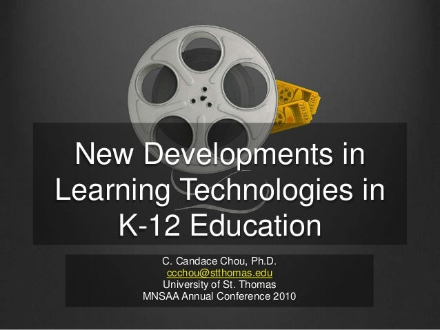 New Developments in Learning Technologies in K-12 Education C. Candace Chou, Ph.D. ccchou@stthomas.edu University of St. T...