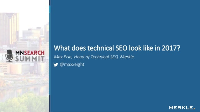 Max Prin, Head of Technical SEO, Merkle @maxxeight What does technical SEO look like in 2017?