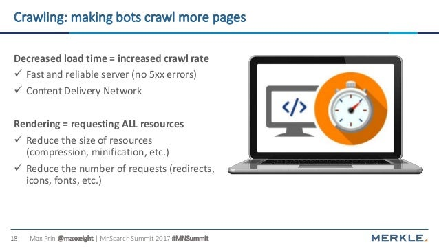 Max Prin @maxxeight | MnSearch Summit 2017 #MNSummit18 Crawling: making bots crawl more pages Decreased load time = increa...