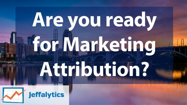 Are you ready for Marketing Attribution?