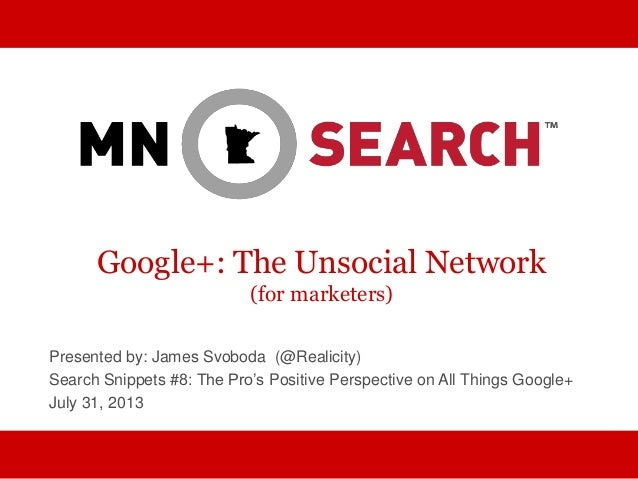 Google+: The Unsocial Network (for marketers) Presented by: James Svoboda (@Realicity) Search Snippets #8: The Pro's Posit...