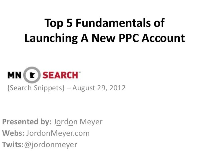 Top 5 Fundamentals of     Launching A New PPC Account {Search Snippets} – August 29, 2012Presented by: Jordon MeyerWebs: J...