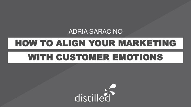 HOW TO ALIGN YOUR MARKETING WITH CUSTOMER EMOTIONS ADRIA SARACINO