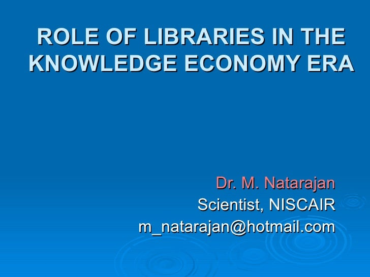 ROLE OF LIBRARIES IN THE KNOWLEDGE ECONOMY ERA Dr. M. Natarajan Scientist, NISCAIR [email_address]
