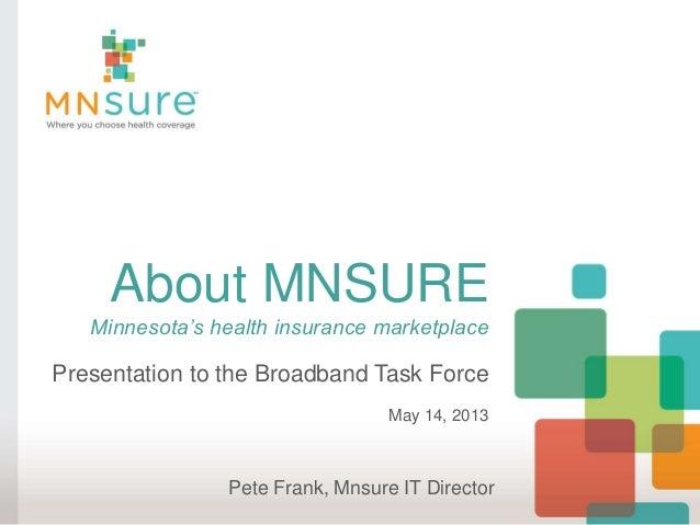 About MNSUREMinnesota's health insurance marketplacePresentation to the Broadband Task ForceMay 14, 2013Pete Frank, Mnsure...