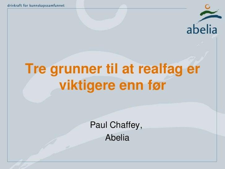Tre grunner til at realfag er viktigere enn før– og samfunnet trenger mer kompetanse <br />Paul Chaffey,<br /> Abelia<br />