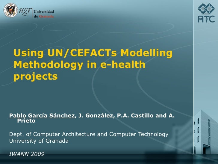 Using UN/CEFACTs Modelling Methodology in e-health projects Pablo García Sánchez , J. González, P.A. Castillo and A. Priet...