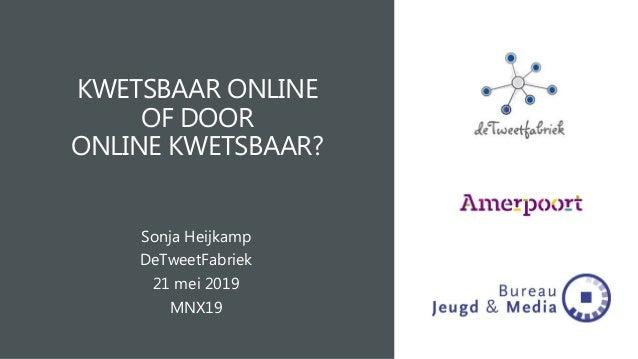 KWETSBAAR ONLINE OF DOOR ONLINE KWETSBAAR? Sonja Heijkamp DeTweetFabriek 21 mei 2019 MNX19
