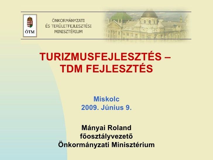 TURIZMUSFEJLESZTÉS –  TDM FEJLESZTÉS Mányai Roland főosztályvezető Önkormányzati Minisztérium Miskolc 2009. Június 9.