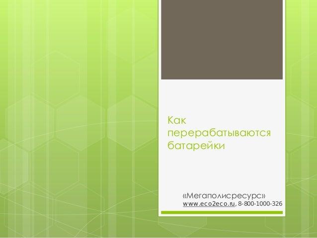 Как перерабатываются батарейки  «Мегаполисресурс»  www.eco2eco.ru, 8-800-1000-326