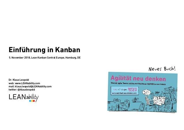 Einführung in Kanban 5. November 2018, Lean Kanban Central Europe, Hamburg, DE Dr. Klaus Leopold web: www.LEANability.com ...