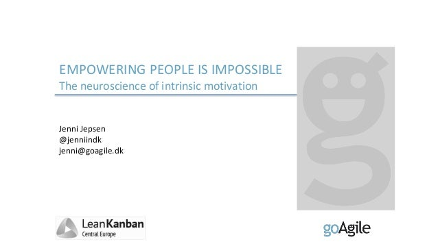 EMPOWERING PEOPLE IS IMPOSSIBLE The neuroscience of intrinsic motivation Jenni Jepsen @jenniindk jenni@goagile.dk