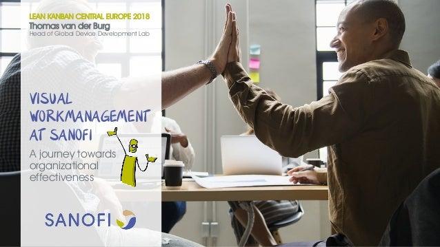 VISUAL WORKMANAGEMENT AT SANOFI A journey towards organizational effectiveness LEAN KANBAN CENTRAL EUROPE 2018 Thomas van ...